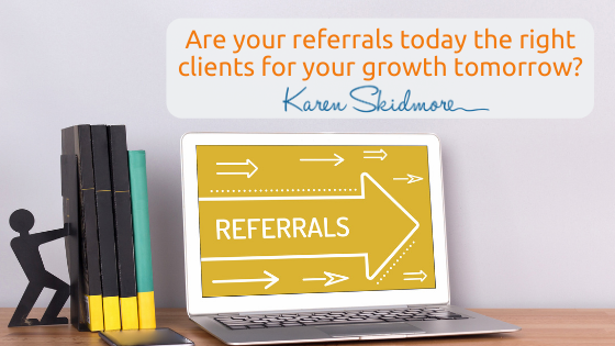 Are your referrals today the right clients for your growth tomorrow?